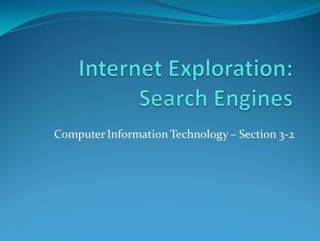 Computer Information Technology – Section 3-2. The Internet Objectives: The Student will: 1. Understand Search Engines and how they work 2. Understand.