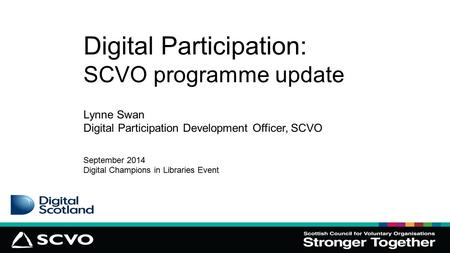 Digital Participation: SCVO programme update Lynne Swan Digital Participation Development Officer, SCVO September 2014 Digital Champions in Libraries Event.