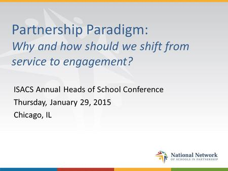 Partnership Paradigm: Why and how should we shift from service to engagement? ISACS Annual Heads of School Conference Thursday, January 29, 2015 Chicago,