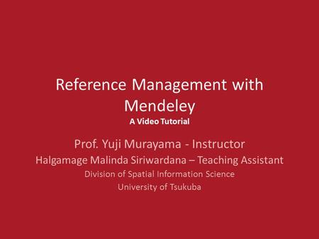 Reference Management with Mendeley A Video Tutorial Prof. Yuji Murayama - Instructor Halgamage Malinda Siriwardana – Teaching Assistant Division of Spatial.