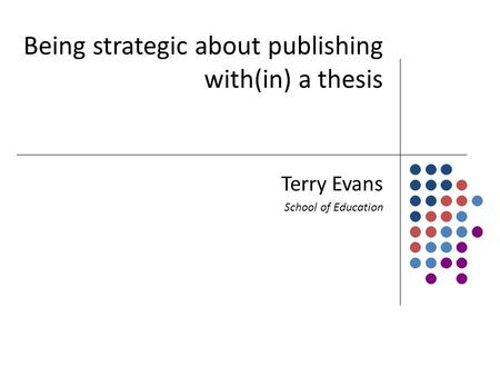 Being strategic about publishing with(in) a thesis Terry Evans School of Education.