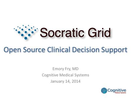 Open Source Clinical Decision Support Emory Fry, MD Cognitive Medical Systems January 14, 2014.