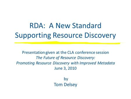 RDA: A New Standard Supporting Resource Discovery Presentation given at the CLA conference session The Future of Resource Discovery: Promoting Resource.