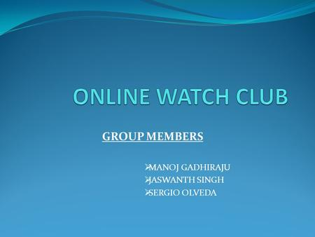 GROUP MEMBERS  MANOJ GADHIRAJU  JASWANTH SINGH  SERGIO OLVEDA.