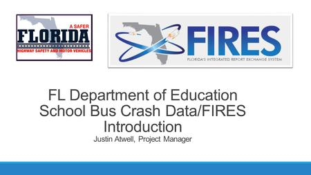 FL Department of Education School Bus Crash Data/FIRES Introduction Justin Atwell, Project Manager.