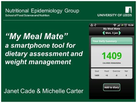 "Nutritional Epidemiology Group School of Food Science and Nutrition Janet Cade & Michelle Carter ""My Meal Mate"" a smartphone tool for dietary assessment."