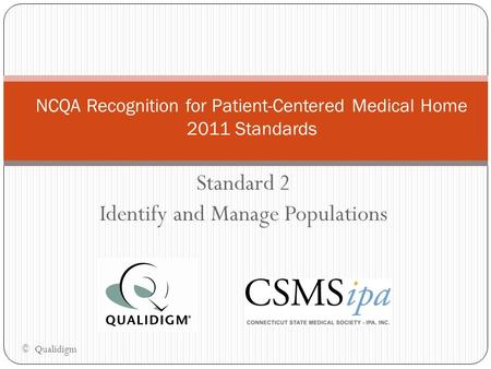 Standard 2 Identify and Manage Populations NCQA Recognition for Patient-Centered Medical Home 2011 Standards © Qualidigm.
