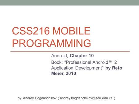 "CSS216 MOBILE PROGRAMMING Android, Chapter 10 Book: ""Professional Android™ 2 Application Development"" by Reto Meier, 2010 by: Andrey Bogdanchikov ("