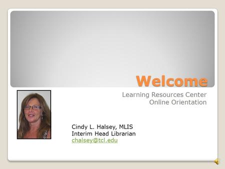 Welcome Learning Resources Center Online Orientation Cindy L. Halsey, MLIS Interim Head Librarian