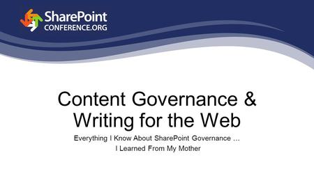 Content Governance & Writing for the Web Everything I Know About SharePoint Governance … I Learned From My Mother.