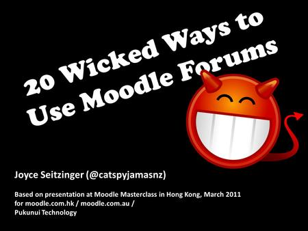 20 Wicked Ways to Use Moodle Forums Joyce Seitzinger Based on presentation at Moodle Masterclass in Hong Kong, March 2011 for moodle.com.hk.