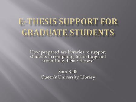 How prepared are libraries to support students in compiling, formatting and submitting their e-theses? Sam Kalb Queen's University Library.