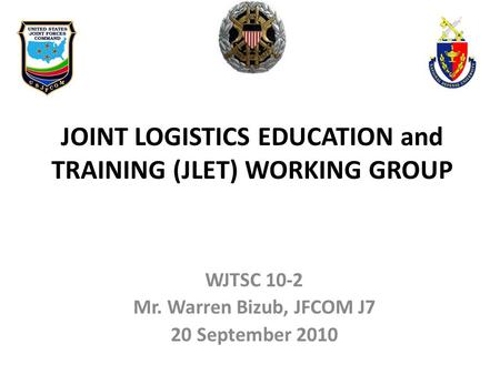 WJTSC 10-2 Mr. Warren Bizub, JFCOM J7 20 September 2010 JOINT LOGISTICS EDUCATION and TRAINING (JLET) WORKING GROUP.