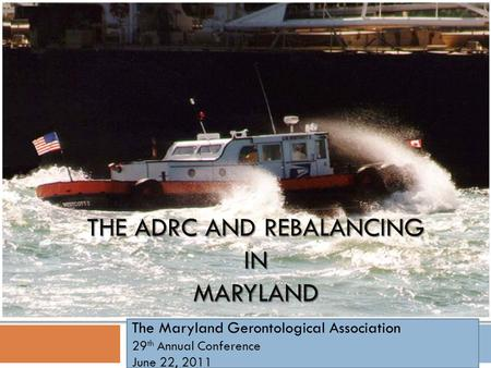 THE ADRC AND REBALANCING IN MARYLAND The Maryland Gerontological Association 29 th Annual Conference June 22, 2011.
