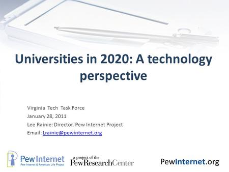 PewInternet.org Universities in 2020: A technology perspective Virginia Tech Task Force January 28, 2011 Lee Rainie: Director, Pew Internet Project Email: