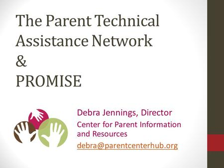 Debra Jennings, Director Center for Parent Information and Resources The Parent Technical Assistance Network & PROMISE.
