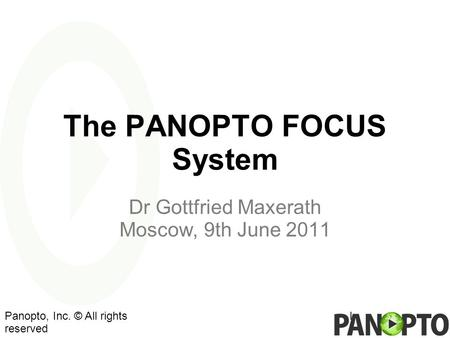 The PANOPTO FOCUS System Dr Gottfried Maxerath Moscow, 9th June 2011 lPanopto, Inc. © All rights reserved.