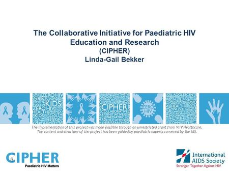 The Collaborative Initiative for Paediatric HIV Education and Research (CIPHER) Linda-Gail Bekker The implementation of this project was made possible.