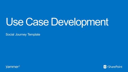 "Use Case Development Social Journey Template. A ""Use Case"" is simply a defined way of using Yammer to accomplish a goal or complete a task. Define the."