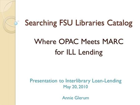 Searching FSU Libraries Catalog Where OPAC Meets MARC for ILL Lending Presentation to Interlibrary Loan-Lending May 20, 2010 Annie Glerum.