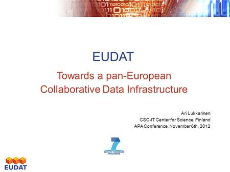 EUDAT Towards a pan-European Collaborative Data Infrastructure Ari Lukkarinen CSC-IT Center for Science, Finland APA Conference, November 6th, 2012.