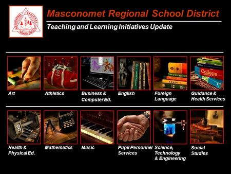 Masconomet Regional School District Teaching and Learning Initiatives Update Art Business & Computer Ed. EnglishForeign Language Mathematics MusicScience,