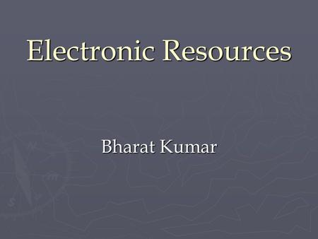 Bharat Kumar Electronic Resources. Electronic Resources? ► ► A resource available over the Internet can be called 'Electronic Resource' or 'e-resource'