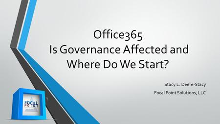 Office365 Is Governance Affected and Where Do We Start? Stacy L. Deere-Stacy Focal Point Solutions, LLC.