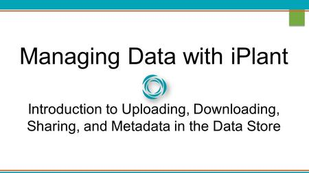 Managing Data with iPlant Introduction to Uploading, Downloading, Sharing, and Metadata in the Data Store.