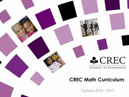 CREC Math Curriculum Updates 2014 – 2015. CREC SCHOOLS Purpose Update on changes in curriculum, resources, expectations Important Reminders.