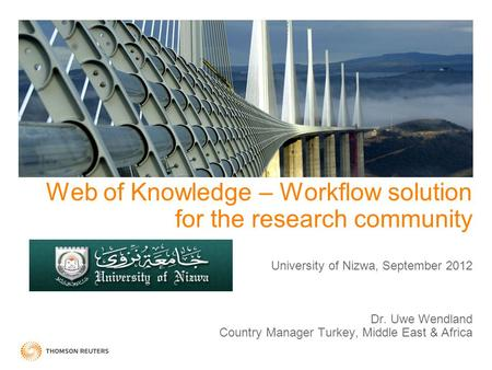 Web of Knowledge – Workflow solution for the research community University of Nizwa, September 2012 Dr. Uwe Wendland Country Manager Turkey, Middle.