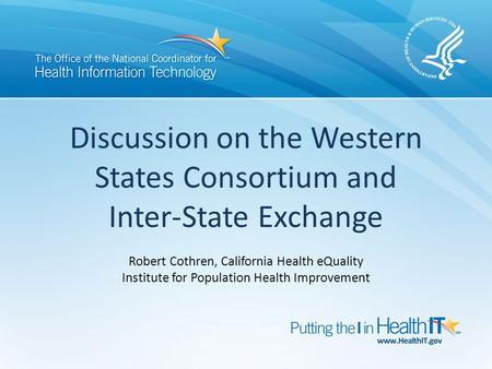 Discussion on the Western States Consortium and Inter-State Exchange Robert Cothren, California Health eQuality Institute for Population Health Improvement.