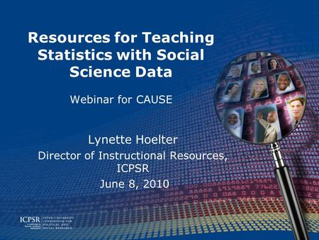 Resources for Teaching Statistics with Social Science Data Webinar for CAUSE Lynette Hoelter Director of Instructional Resources, ICPSR June 8, 2010.