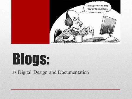 "Blogs: as Digital Design and Documentation. What is a Blog? ""A blog (a portmanteau of the term web log) is a discussion or information site published."