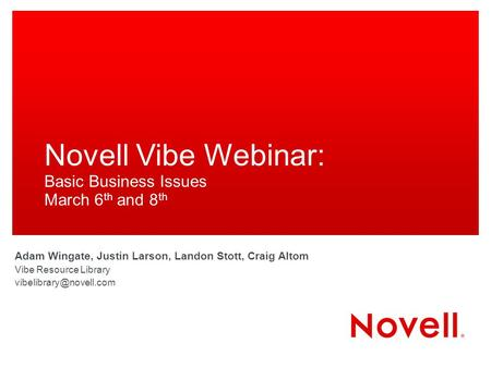Novell Vibe Webinar: Basic Business Issues March 6 th and 8 th Adam Wingate, Justin Larson, Landon Stott, Craig Altom Vibe Resource Library