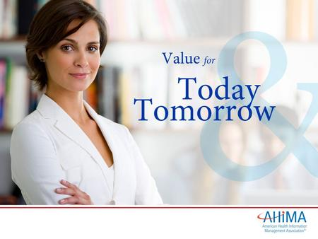 © 2012. Value for Today and Tomorrow Member Benefits – Journal of AHIMA – AHIMA Advantage and e-newsletters – MyAHIMA – AHIMA Communities of Practice.