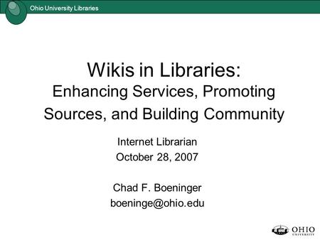 Ohio University Libraries Wikis in Libraries: Enhancing Services, Promoting Sources, and Building Community Internet Librarian October 28, 2007 Chad F.