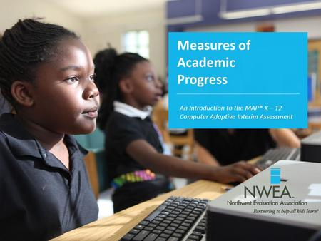 Measures of Academic Progress An Introduction to the MAP® K – 12 Computer Adaptive Interim Assessment.