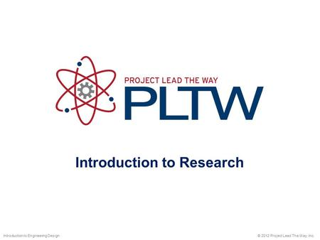 Introduction to Research © 2012 Project Lead The Way, Inc.Introduction to Engineering Design.