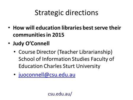 Strategic directions How will education libraries best serve their communities in 2015 Judy O'Connell Course Director (Teacher Librarianship) School of.