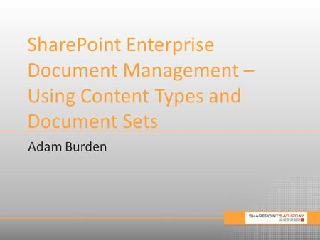 SharePoint Enterprise Document Management – Using Content Types and Document Sets Adam Burden.