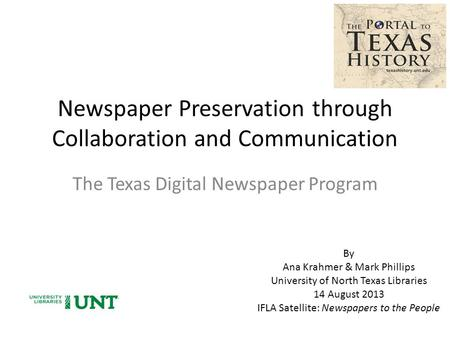 Newspaper Preservation through Collaboration and Communication The Texas Digital Newspaper Program By Ana Krahmer & Mark Phillips University of North Texas.