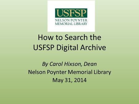 How to Search the USFSP Digital Archive By Carol Hixson, Dean Nelson Poynter Memorial Library May 31, 2014.