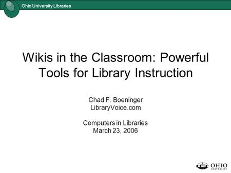 Ohio University Libraries Wikis in the Classroom: Powerful Tools for Library Instruction Chad F. Boeninger LibraryVoice.com Computers in Libraries March.