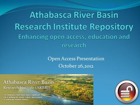 Open Access Presentation October 26,2012. The Athabasca River Basin has been defined not only by its waters, its lands and its abundant natural resources.