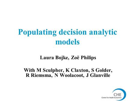 Populating decision analytic models Laura Bojke, Zoë Philips With M Sculpher, K Claxton, S Golder, R Riemsma, N Woolacoot, J Glanville.