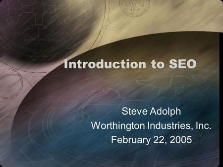 Introduction to SEO Steve Adolph Worthington Industries, Inc. February 22, 2005.
