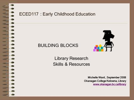 ECED117 : Early Childhood Education BUILDING BLOCKS Library Research Skills & Resources Michelle Ward, September 2008 Okanagan College Kelowna, Library.