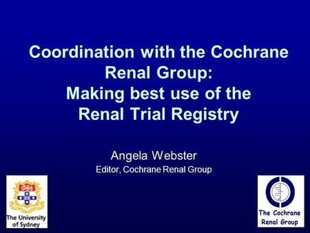 Coordination with the Cochrane Renal Group: Making best use of the Renal Trial Registry Angela Webster Editor, Cochrane Renal Group.