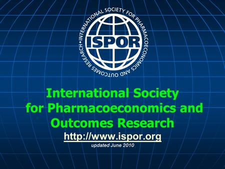 International Society for Pharmacoeconomics and Outcomes Research  updated June 2010
